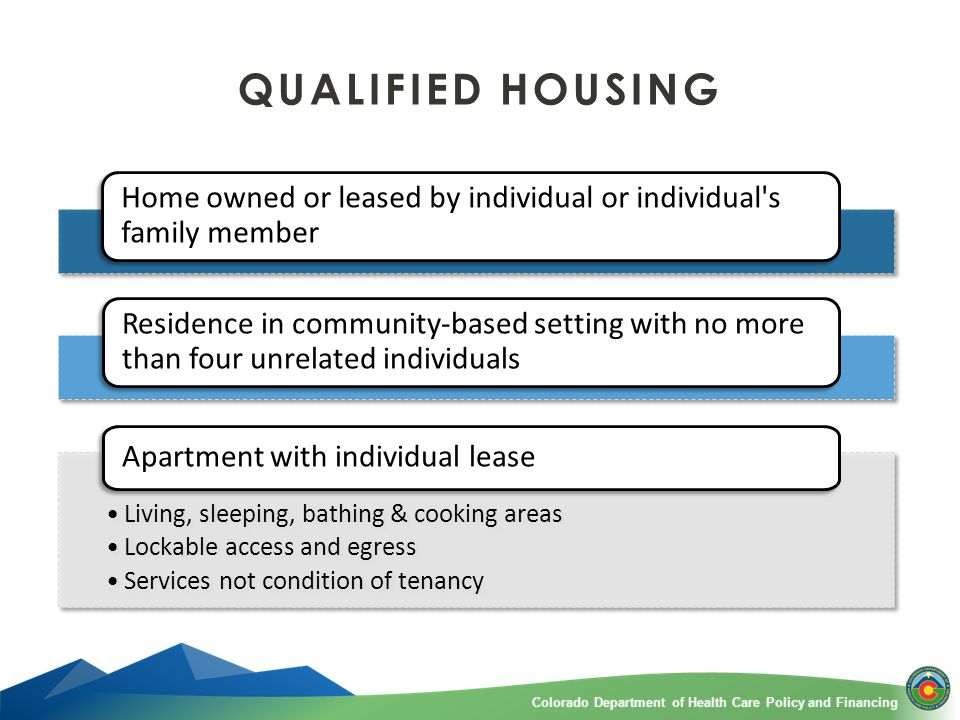 Colorado Department of Health Care Policy and FinancingColorado Department of Health Care Policy and Financing QUALIFIED HOUSING Home owned or leased by individual or individual s family member Residence in community-based setting with no more than four unrelated individuals Living, sleeping, bathing & cooking areas Lockable access and egress Services not condition of tenancy Living, sleeping, bathing & cooking areas Lockable access and egress Services not condition of tenancy Apartment with individual lease