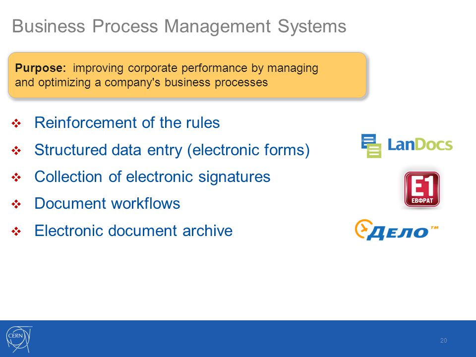 Business Process Management Systems  Reinforcement of the rules  Structured data entry (electronic forms)  Collection of electronic signatures  Document workflows  Electronic document archive 20 Purpose: improving corporate performance by managing and optimizing a company s business processes