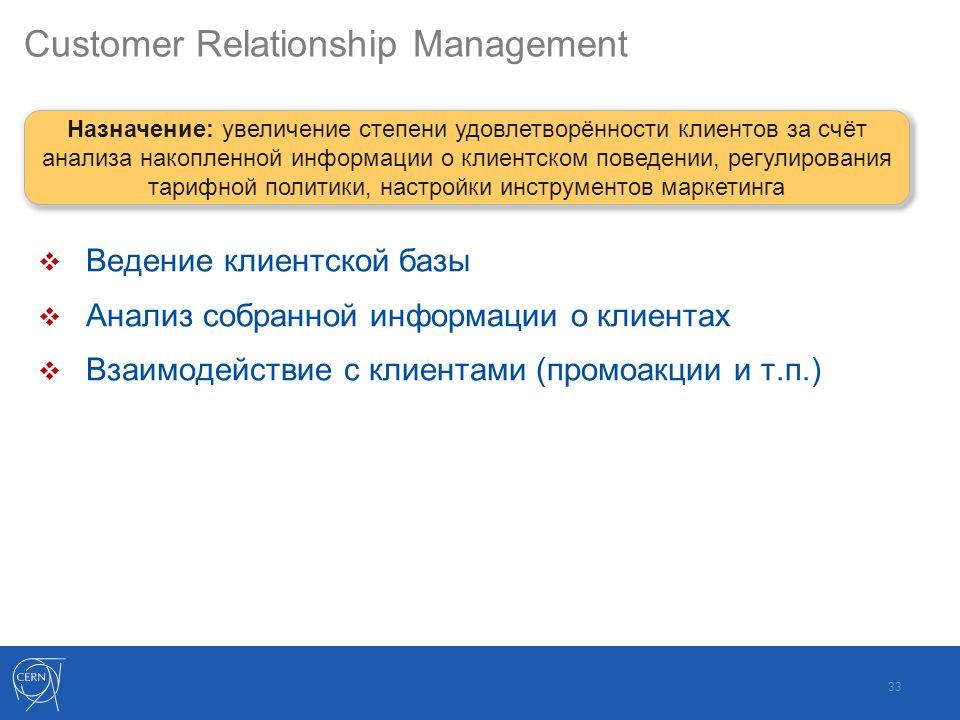 Customer Relationship Management  Ведение клиентской базы  Анализ собранной информации о клиентах  Взаимодействие с клиентами (промоакции и т.п.) 33 Назначение: увеличение степени удовлетворённости клиентов за счёт анализа накопленной информации о клиентском поведении, регулирования тарифной политики, настройки инструментов маркетинга