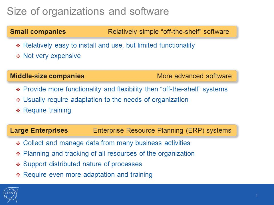 Size of organizations and software 4 Small companies Relatively simple off-the-shelf software  Relatively easy to install and use, but limited functionality  Not very expensive Middle-size companies More advanced software  Provide more functionality and flexibility then off-the-shelf systems  Usually require adaptation to the needs of organization  Require training Large Enterprises Enterprise Resource Planning (ERP) systems  Collect and manage data from many business activities  Planning and tracking of all resources of the organization  Support distributed nature of processes  Require even more adaptation and training
