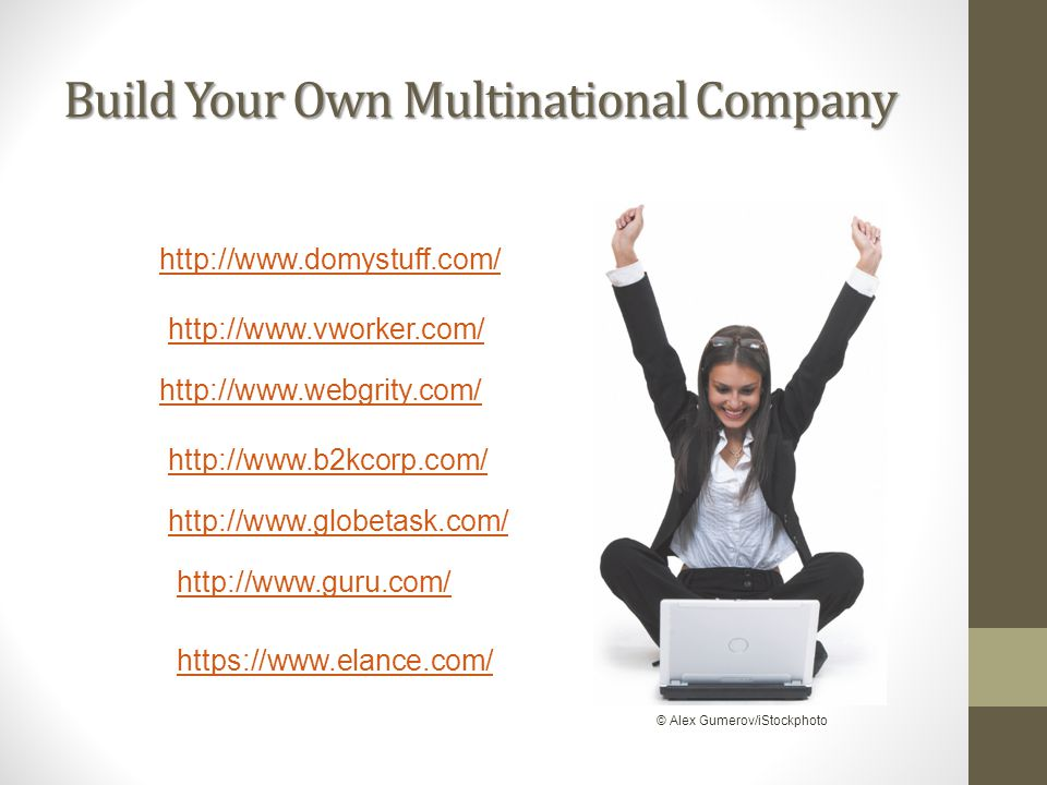 Build Your Own Multinational Company http://www.domystuff.com/ http://www.globetask.com/ http://www.guru.com/ http://www.vworker.com/ http://www.webgr