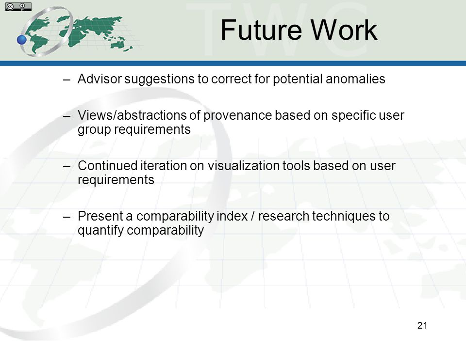 Future Work –Advisor suggestions to correct for potential anomalies –Views/abstractions of provenance based on specific user group requirements –Continued iteration on visualization tools based on user requirements –Present a comparability index / research techniques to quantify comparability 21
