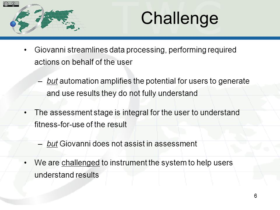 Challenge Giovanni streamlines data processing, performing required actions on behalf of the user –but automation amplifies the potential for users to generate and use results they do not fully understand The assessment stage is integral for the user to understand fitness-for-use of the result –but Giovanni does not assist in assessment We are challenged to instrument the system to help users understand results 6