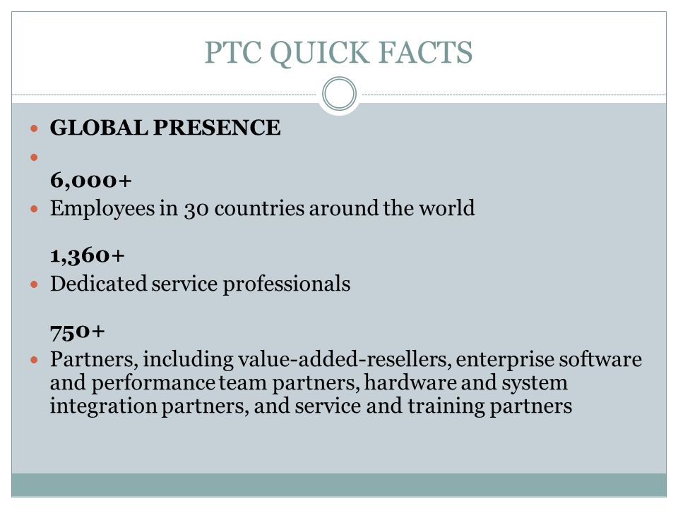 PTC QUICK FACTS GLOBAL PRESENCE 6,000+ Employees in 30 countries around the world 1,360+ Dedicated service professionals 750+ Partners, including valu