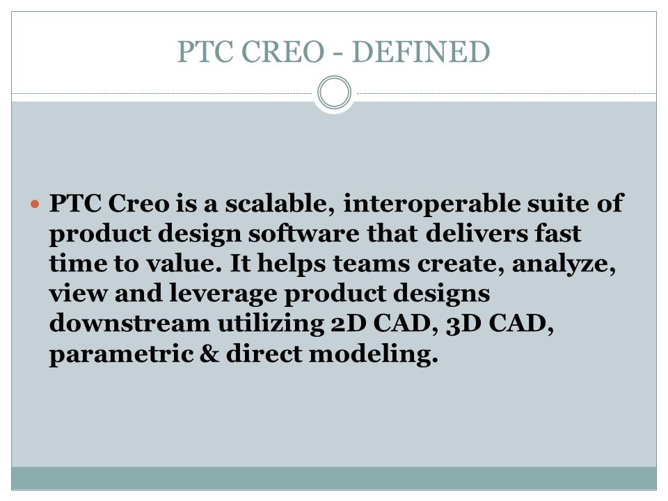 PTC CREO - DEFINED PTC Creo is a scalable, interoperable suite of product design software that delivers fast time to value. It helps teams create, ana