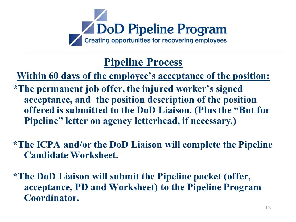 12 Pipeline Process Within 60 days of the employee's acceptance of the position: *The permanent job offer, the injured worker's signed acceptance, and the position description of the position offered is submitted to the DoD Liaison.