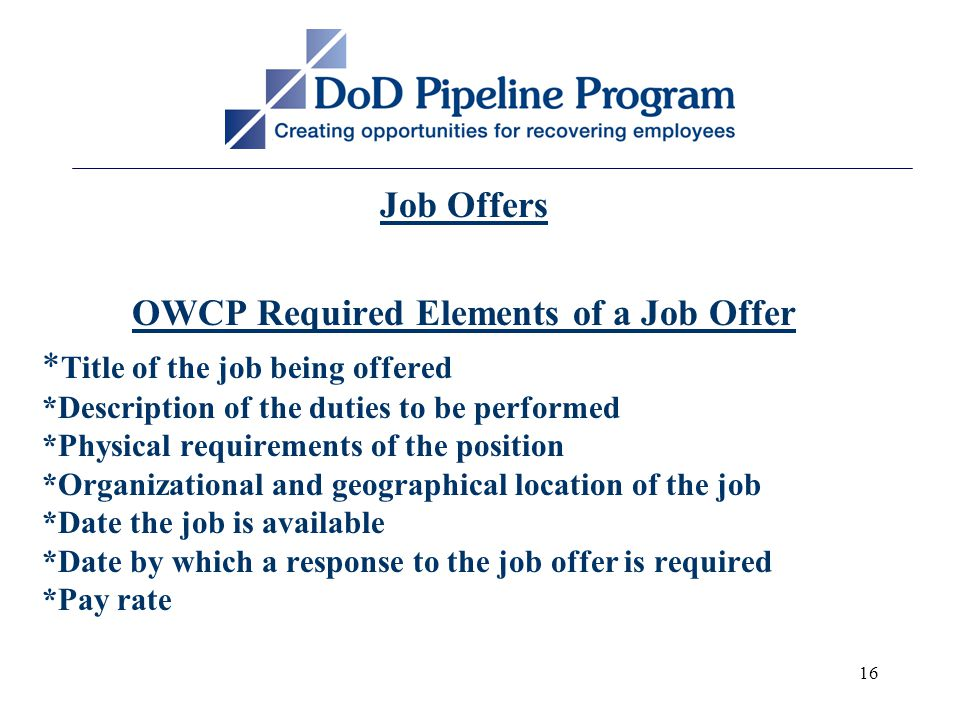 16 Job Offers OWCP Required Elements of a Job Offer * Title of the job being offered *Description of the duties to be performed *Physical requirements of the position *Organizational and geographical location of the job *Date the job is available *Date by which a response to the job offer is required *Pay rate