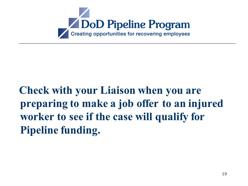 19 Check with your Liaison when you are preparing to make a job offer to an injured worker to see if the case will qualify for Pipeline funding.