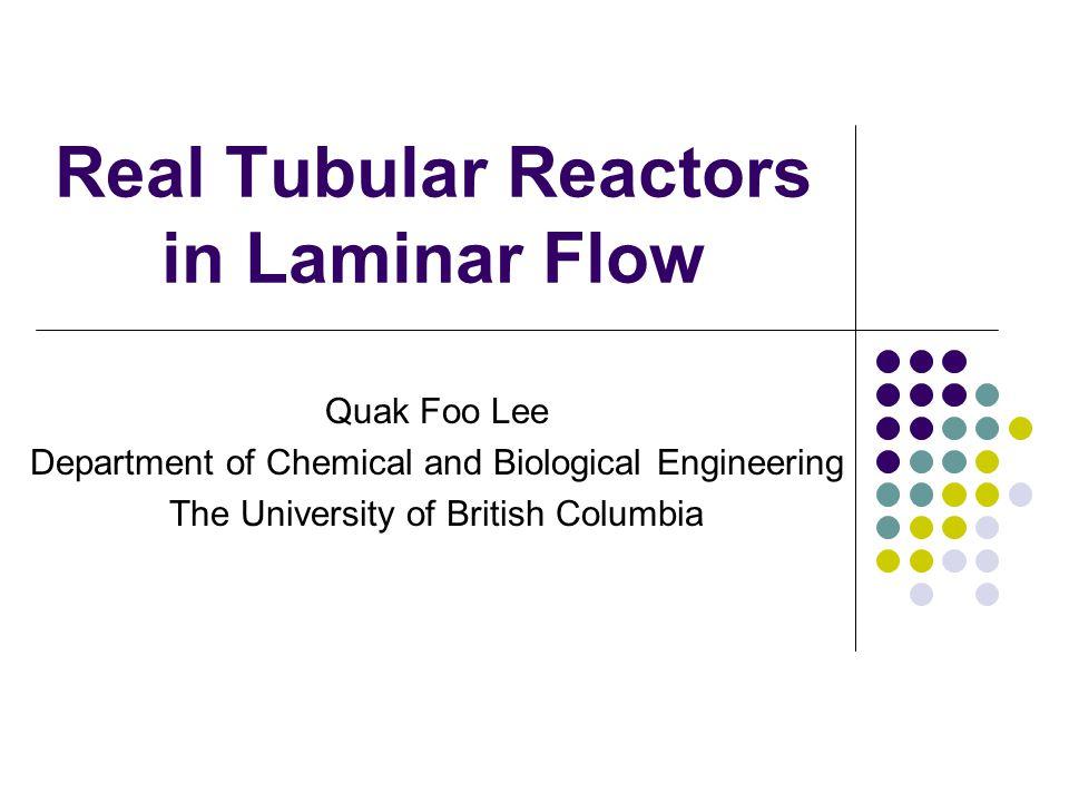 Real Tubular Reactors in Laminar Flow Quak Foo Lee Department of Chemical and Biological Engineering The University of British Columbia