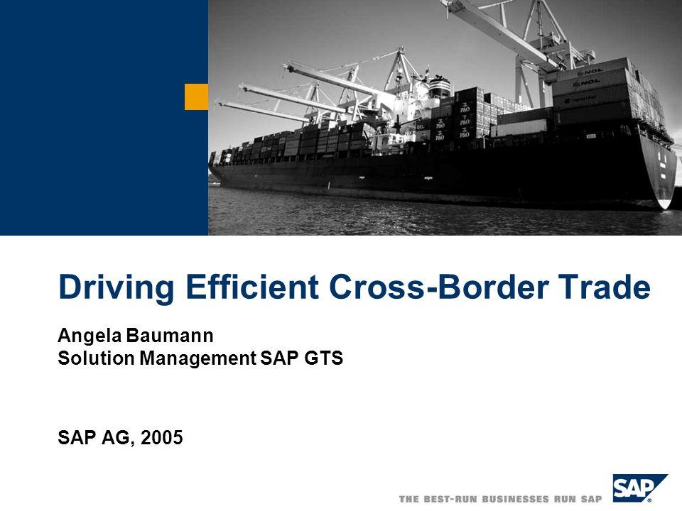 Driving Efficient Cross-Border Trade Angela Baumann Solution Management SAP GTS SAP AG, 2005