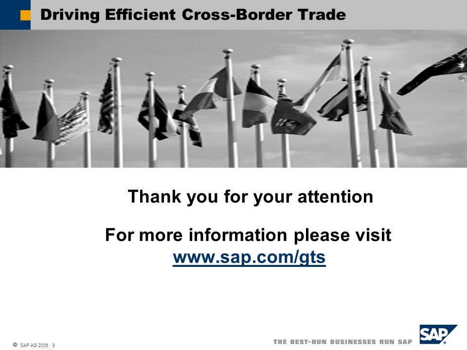  SAP AG 2005 9 Driving Efficient Cross-Border Trade Thank you for your attention For more information please visit www.sap.com/gts www.sap.com/gts
