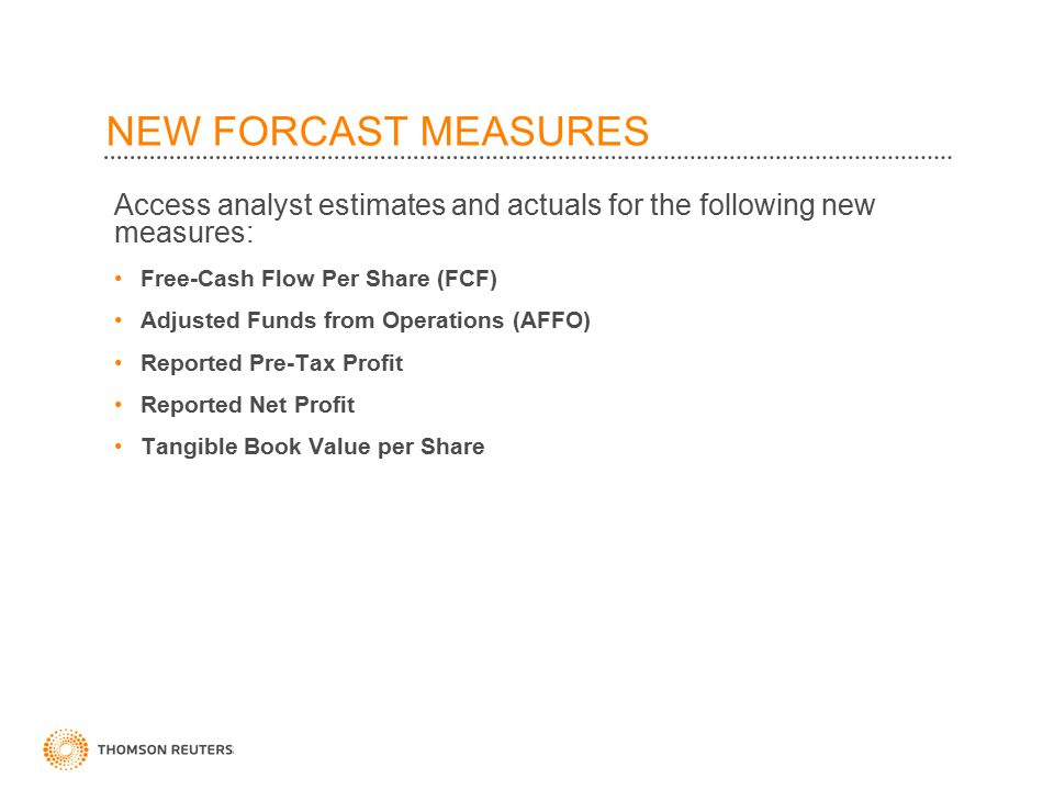 NEW FORCAST MEASURES Access analyst estimates and actuals for the following new measures: Free-Cash Flow Per Share (FCF) Adjusted Funds from Operations (AFFO) Reported Pre-Tax Profit Reported Net Profit Tangible Book Value per Share