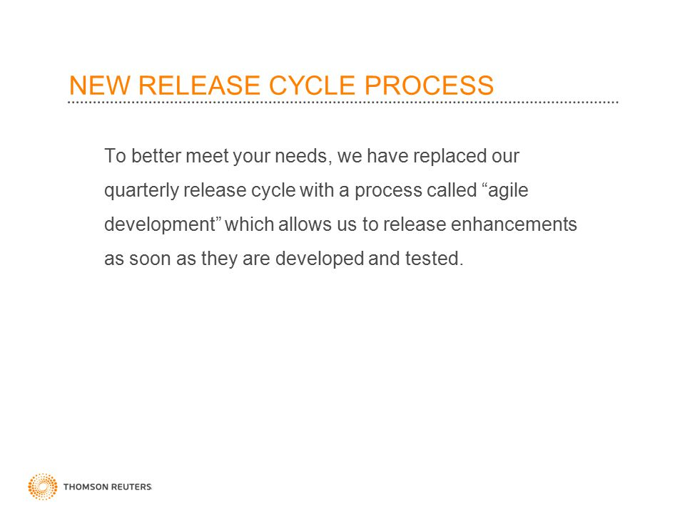 NEW RELEASE CYCLE PROCESS To better meet your needs, we have replaced our quarterly release cycle with a process called agile development which allows us to release enhancements as soon as they are developed and tested.