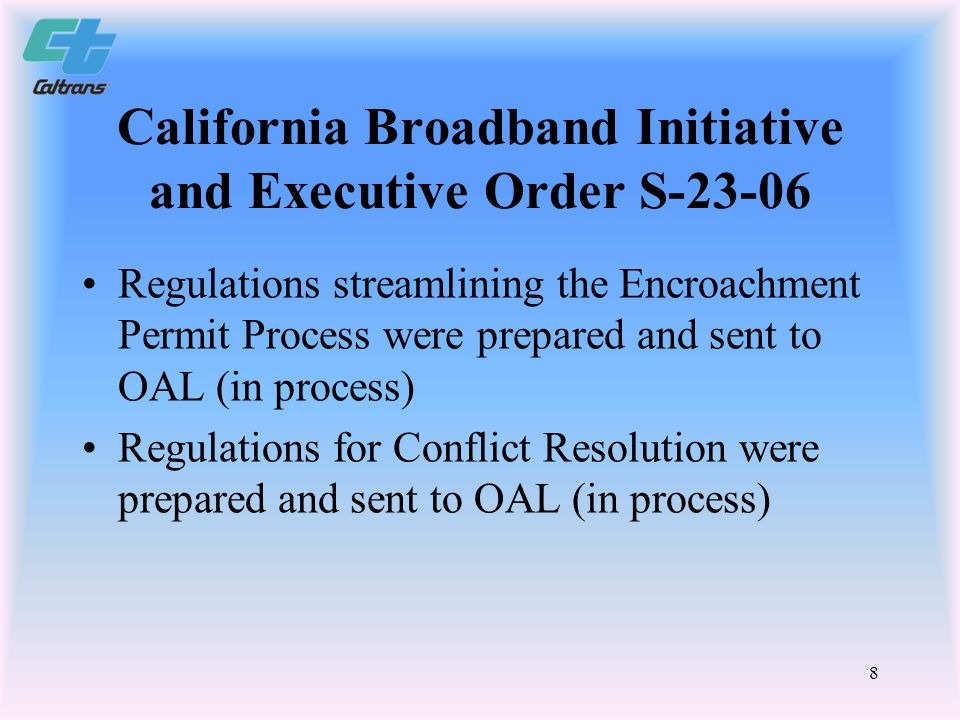 8 California Broadband Initiative and Executive Order S-23-06 Regulations streamlining the Encroachment Permit Process were prepared and sent to OAL (in process) Regulations for Conflict Resolution were prepared and sent to OAL (in process)