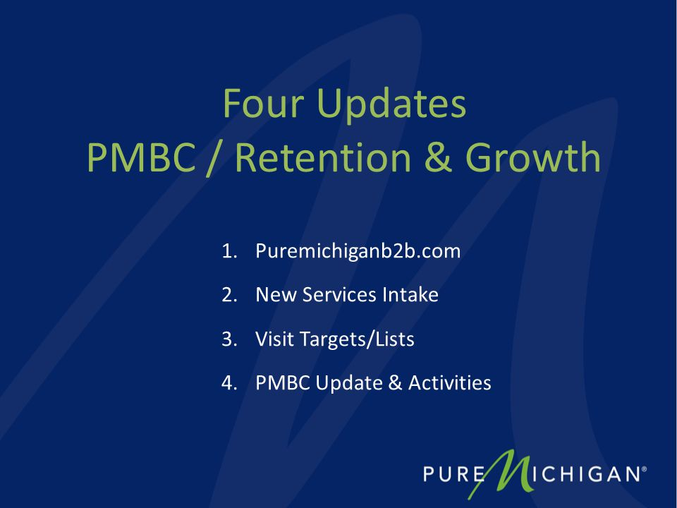 Four Updates PMBC / Retention & Growth 1.Puremichiganb2b.com 2.New Services Intake 3.Visit Targets/Lists 4.PMBC Update & Activities