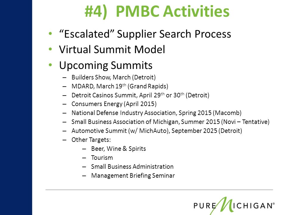 Escalated Supplier Search Process Virtual Summit Model Upcoming Summits – Builders Show, March (Detroit) – MDARD, March 19 th (Grand Rapids) – Detroit Casinos Summit, April 29 th or 30 th (Detroit) – Consumers Energy (April 2015) – National Defense Industry Association, Spring 2015 (Macomb) – Small Business Association of Michigan, Summer 2015 (Novi – Tentative) – Automotive Summit (w/ MichAuto), September 2025 (Detroit) – Other Targets: – Beer, Wine & Spirits – Tourism – Small Business Administration – Management Briefing Seminar #4) PMBC Activities