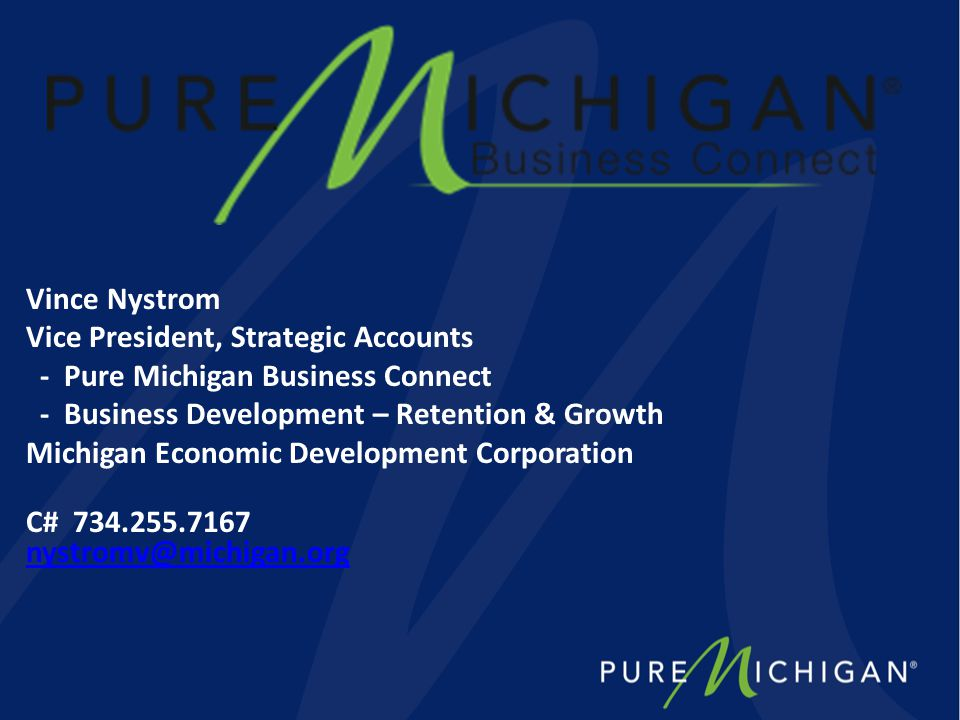 Vince Nystrom Vice President, Strategic Accounts - Pure Michigan Business Connect - Business Development – Retention & Growth Michigan Economic Development Corporation C# 734.255.7167 nystromv@michigan.org nystromv@michigan.org