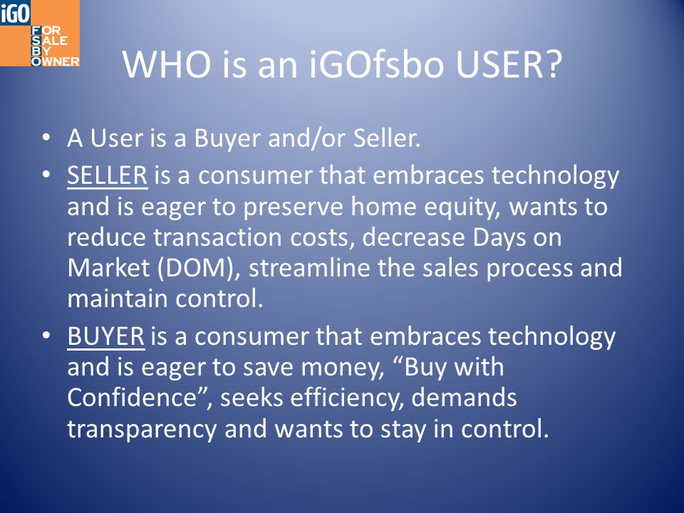 WHO is an iGOfsbo USER? A User is a Buyer and/or Seller. SELLER is a consumer that embraces technology and is eager to preserve home equity, wants to