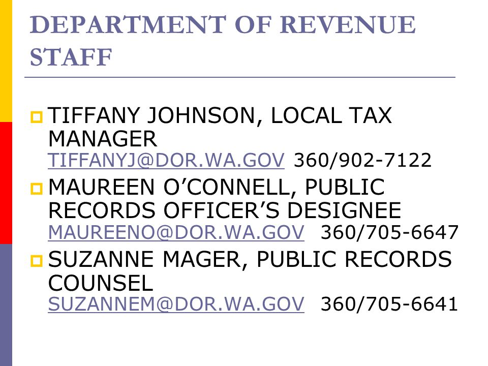 DEPARTMENT OF REVENUE STAFF  TIFFANY JOHNSON, LOCAL TAX MANAGER TIFFANYJ@DOR.WA.GOVTIFFANYJ@DOR.WA.GOV 360/902-7122  MAUREEN O'CONNELL, PUBLIC RECORDS OFFICER'S DESIGNEE MAUREENO@DOR.WA.GOV 360/705-6647 MAUREENO@DOR.WA.GOV  SUZANNE MAGER, PUBLIC RECORDS COUNSEL SUZANNEM@DOR.WA.GOVSUZANNEM@DOR.WA.GOV 360/705-6641
