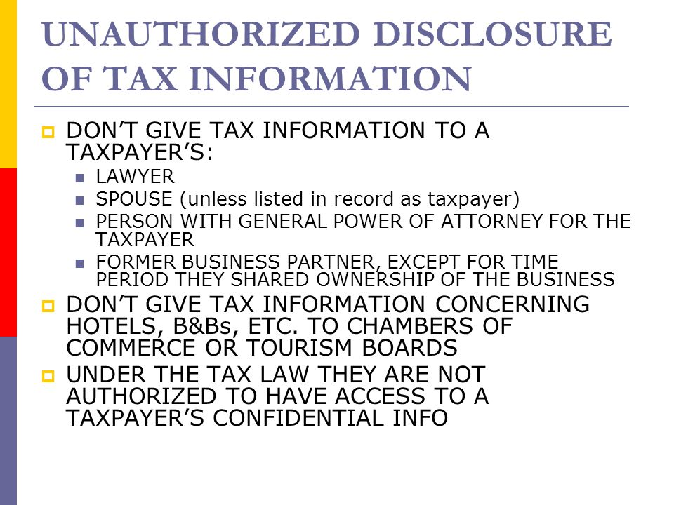 UNAUTHORIZED DISCLOSURE OF TAX INFORMATION  DON'T GIVE TAX INFORMATION TO A TAXPAYER'S: LAWYER SPOUSE (unless listed in record as taxpayer) PERSON WI
