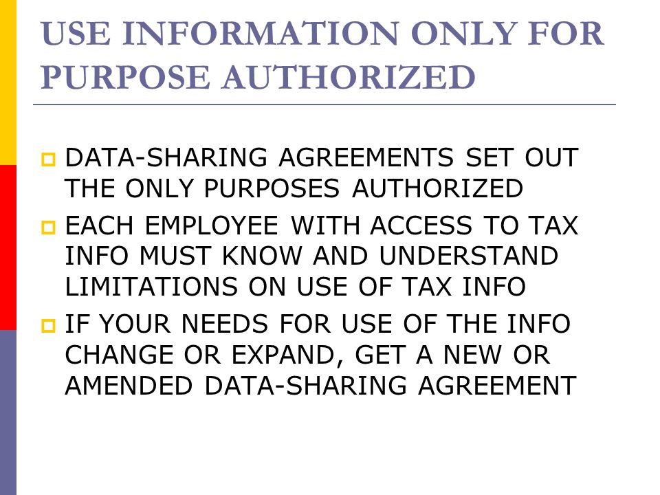 USE INFORMATION ONLY FOR PURPOSE AUTHORIZED  DATA-SHARING AGREEMENTS SET OUT THE ONLY PURPOSES AUTHORIZED  EACH EMPLOYEE WITH ACCESS TO TAX INFO MUS
