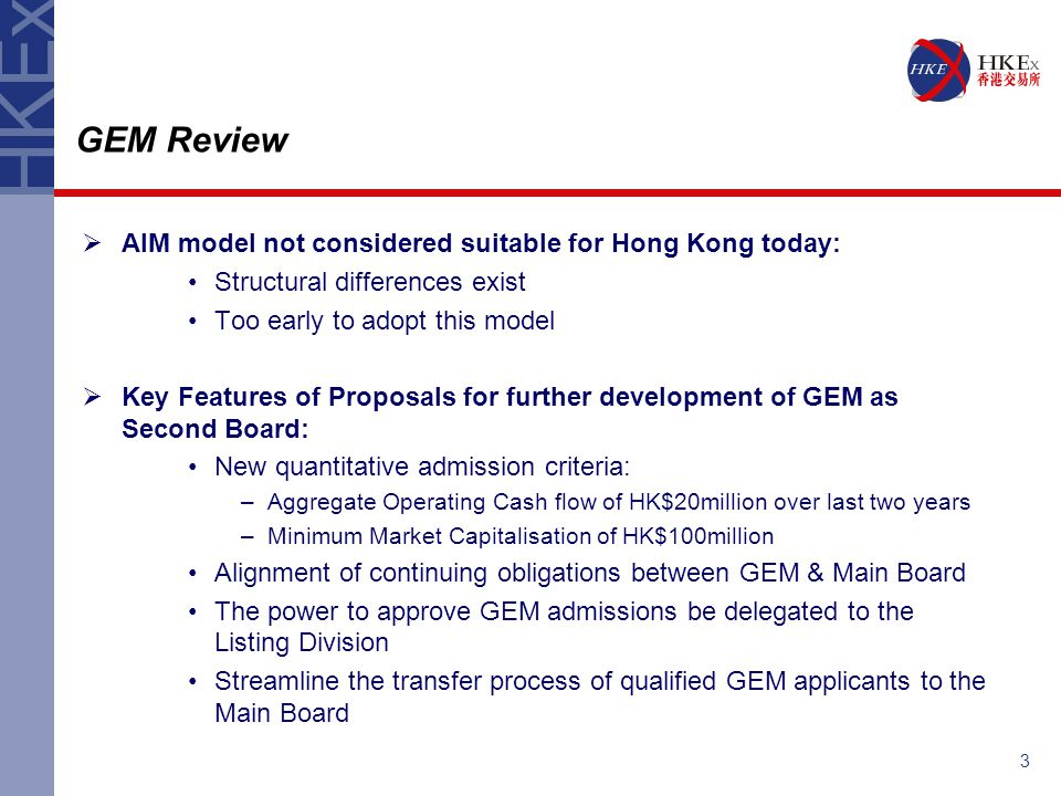3  AIM model not considered suitable for Hong Kong today: Structural differences exist Too early to adopt this model  Key Features of Proposals for further development of GEM as Second Board: New quantitative admission criteria: –Aggregate Operating Cash flow of HK$20million over last two years –Minimum Market Capitalisation of HK$100million Alignment of continuing obligations between GEM & Main Board The power to approve GEM admissions be delegated to the Listing Division Streamline the transfer process of qualified GEM applicants to the Main Board GEM Review