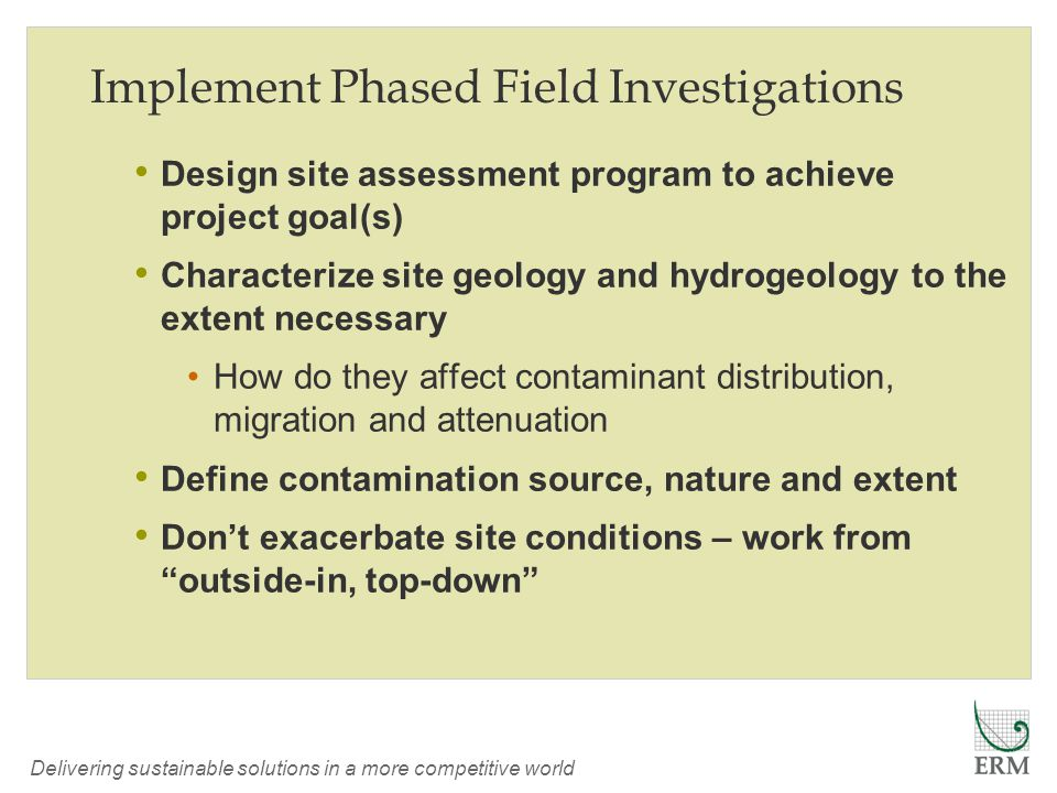 Delivering sustainable solutions in a more competitive world Implement Phased Field Investigations Design site assessment program to achieve project goal(s) Characterize site geology and hydrogeology to the extent necessary How do they affect contaminant distribution, migration and attenuation Define contamination source, nature and extent Don't exacerbate site conditions – work from outside-in, top-down