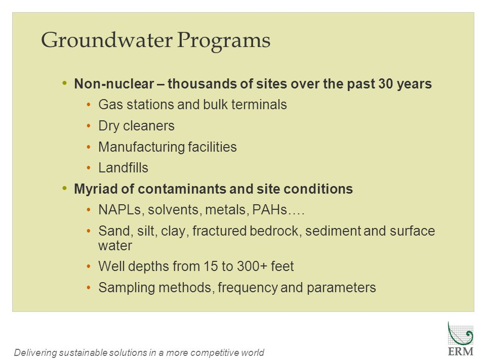 Delivering sustainable solutions in a more competitive world Groundwater Programs Non-nuclear – thousands of sites over the past 30 years Gas stations and bulk terminals Dry cleaners Manufacturing facilities Landfills Myriad of contaminants and site conditions NAPLs, solvents, metals, PAHs….