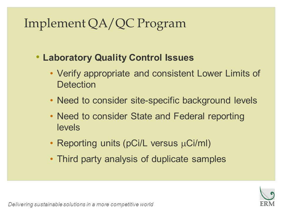 Delivering sustainable solutions in a more competitive world Implement QA/QC Program Laboratory Quality Control Issues Verify appropriate and consistent Lower Limits of Detection Need to consider site-specific background levels Need to consider State and Federal reporting levels Reporting units (pCi/L versus  Ci/ml) Third party analysis of duplicate samples