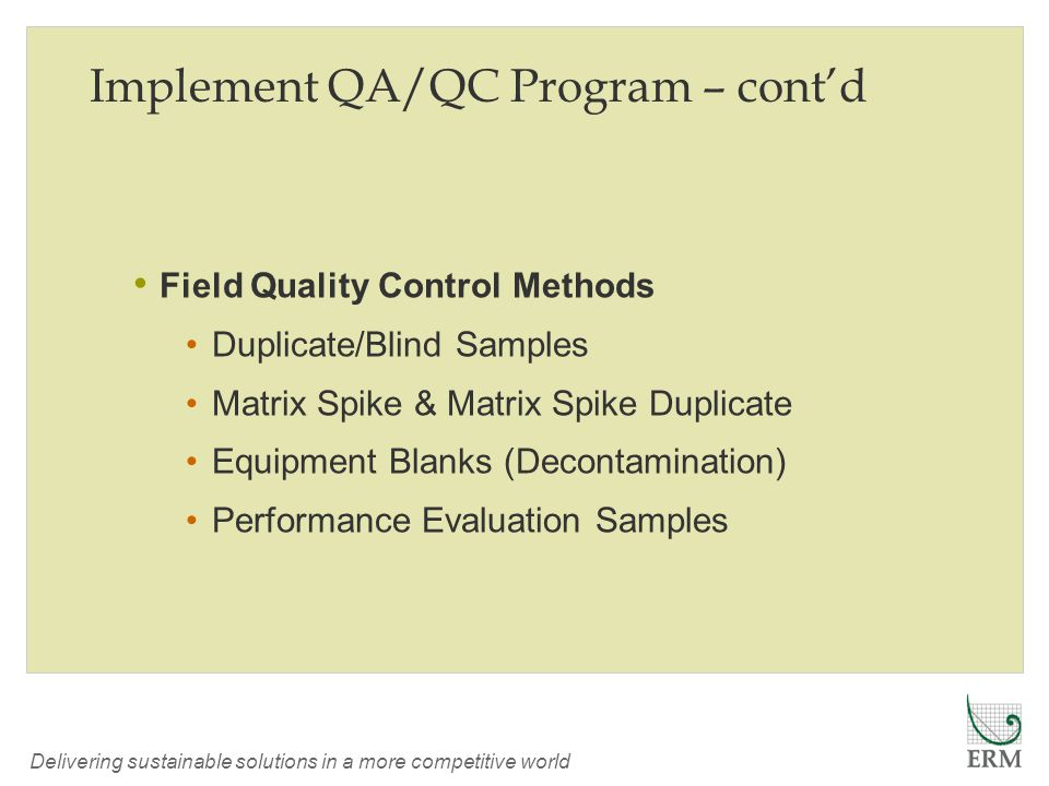 Delivering sustainable solutions in a more competitive world Implement QA/QC Program – cont'd Field Quality Control Methods Duplicate/Blind Samples Matrix Spike & Matrix Spike Duplicate Equipment Blanks (Decontamination) Performance Evaluation Samples