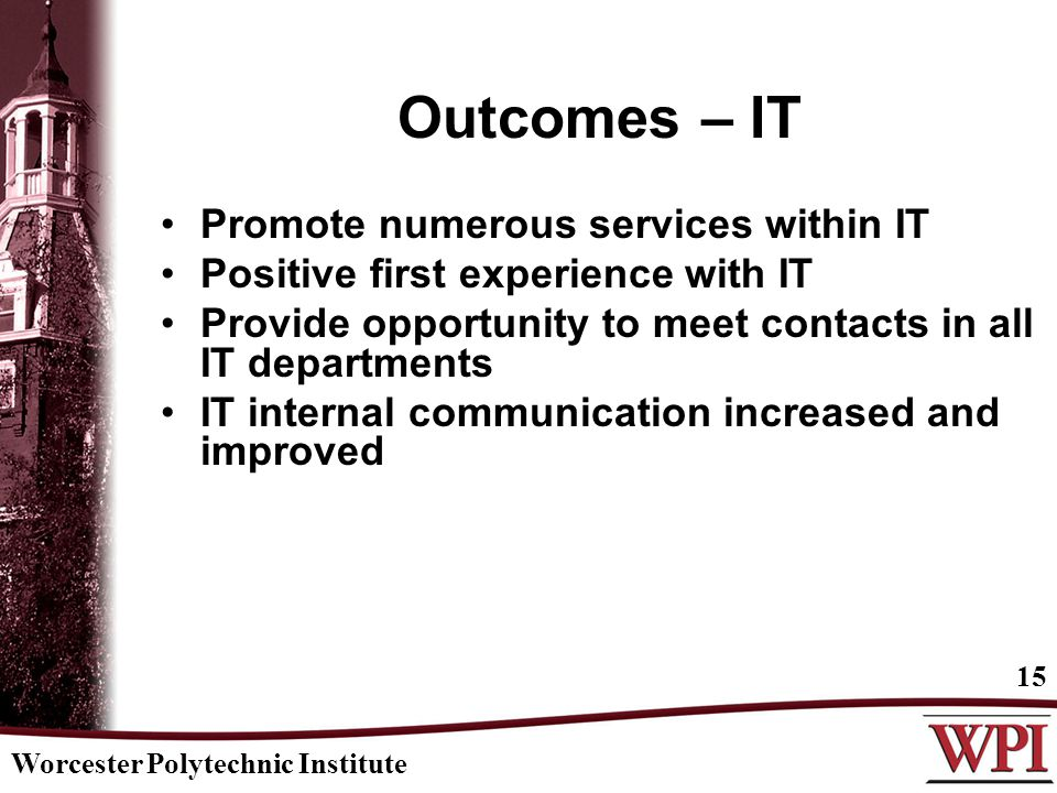Worcester Polytechnic Institute 15 Outcomes – IT Promote numerous services within IT Positive first experience with IT Provide opportunity to meet con