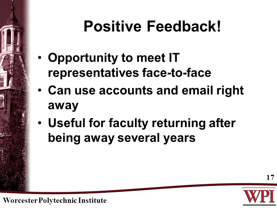 Worcester Polytechnic Institute 17 Positive Feedback! Opportunity to meet IT representatives face-to-face Can use accounts and email right away Useful