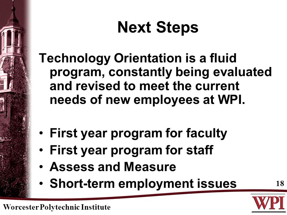 Worcester Polytechnic Institute 18 Next Steps Technology Orientation is a fluid program, constantly being evaluated and revised to meet the current ne