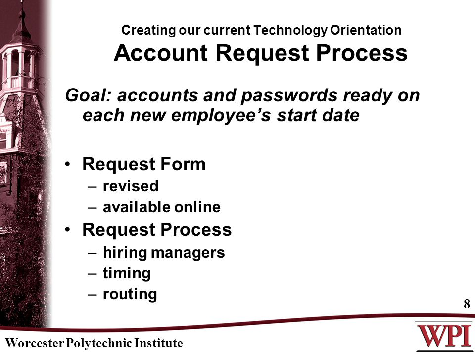 Worcester Polytechnic Institute 8 Creating our current Technology Orientation Account Request Process Goal: accounts and passwords ready on each new e