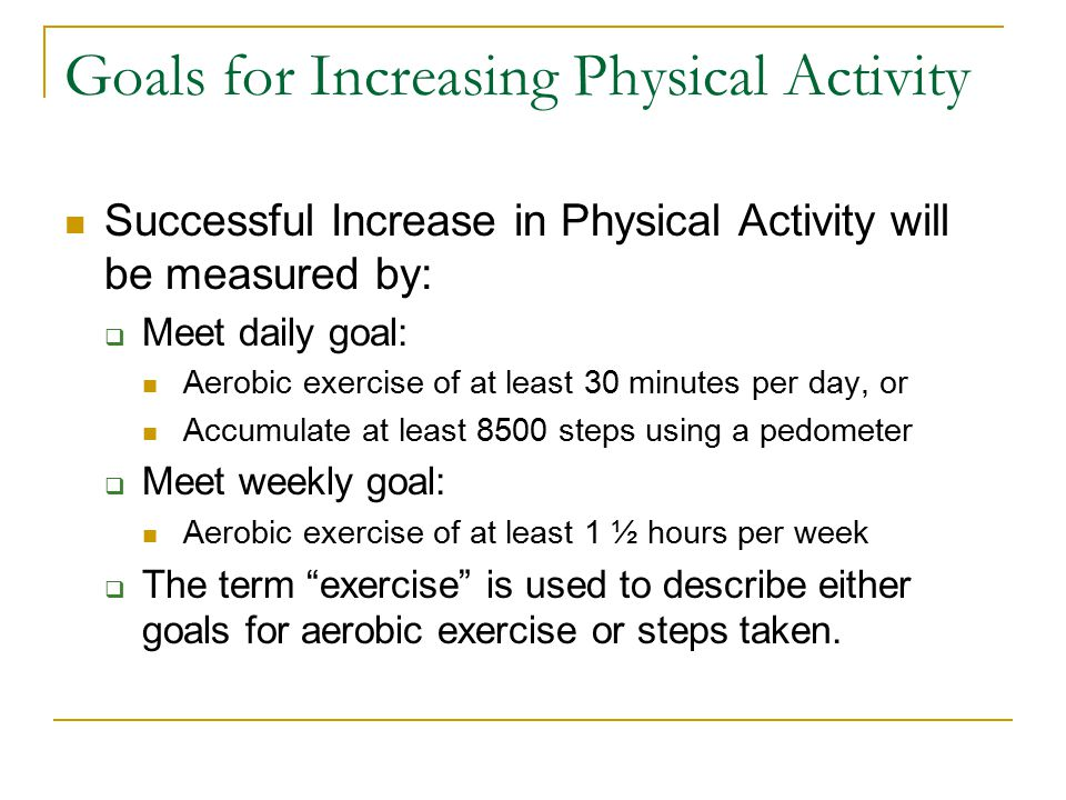 Goals for Increasing Physical Activity Successful Increase in Physical Activity will be measured by:  Meet daily goal: Aerobic exercise of at least 30 minutes per day, or Accumulate at least 8500 steps using a pedometer  Meet weekly goal: Aerobic exercise of at least 1 ½ hours per week  The term exercise is used to describe either goals for aerobic exercise or steps taken.
