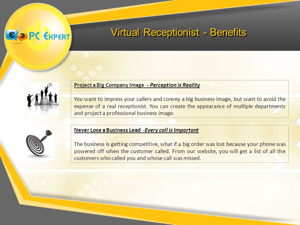 Virtual Receptionist - Benefits Project a Big Company Image - Perception is Reality You want to impress your callers and convey a big business image, but want to avoid the expense of a real receptionist.