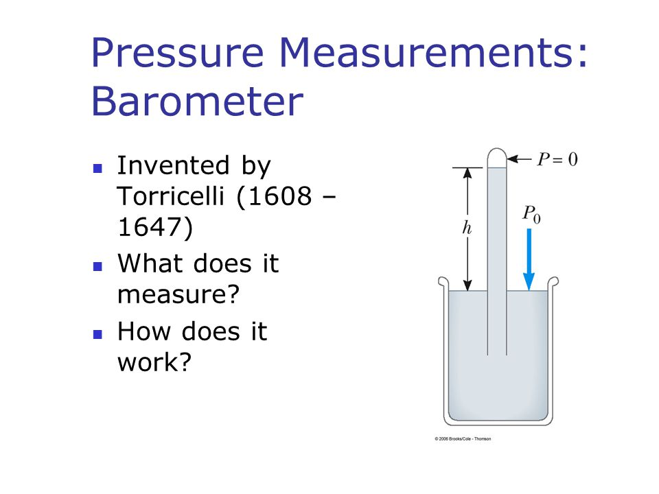 Pressure Measurements: Barometer Invented by Torricelli (1608 – 1647) What does it measure? How does it work?