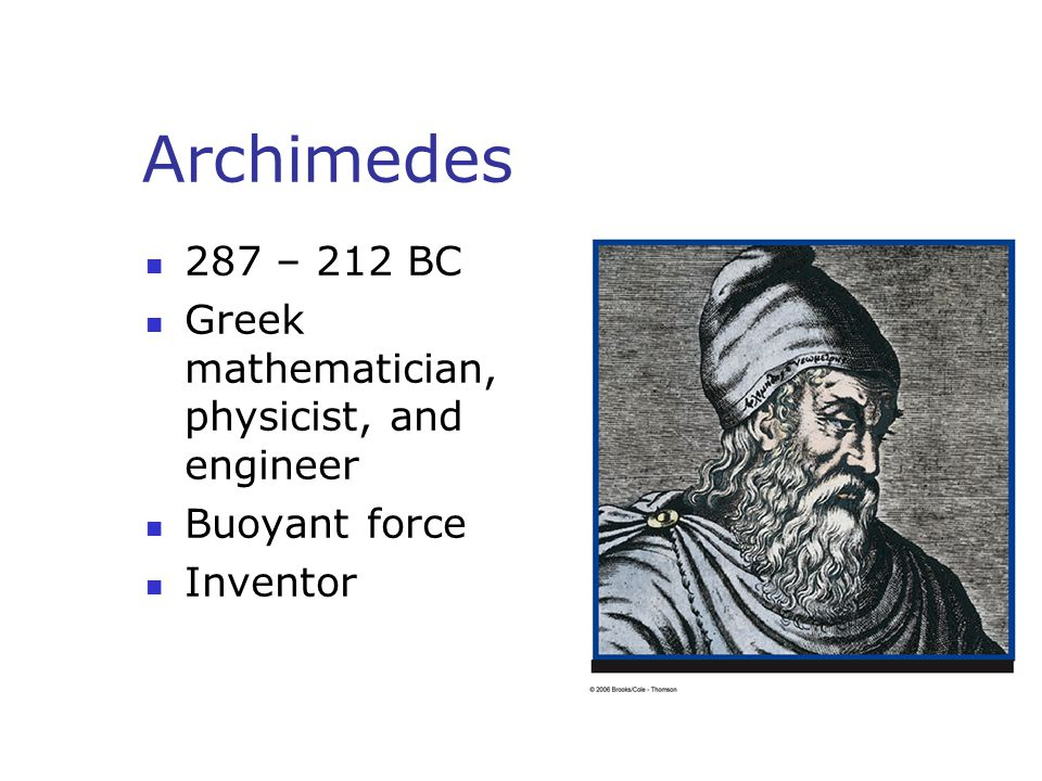Archimedes 287 – 212 BC Greek mathematician, physicist, and engineer Buoyant force Inventor