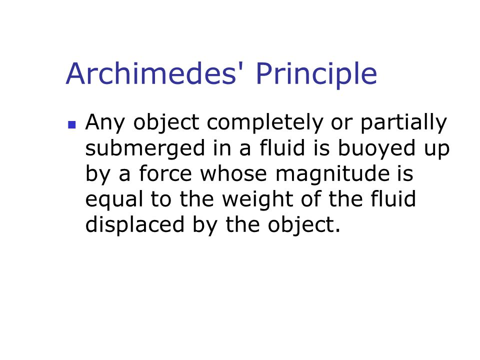Archimedes' Principle Any object completely or partially submerged in a fluid is buoyed up by a force whose magnitude is equal to the weight of the fl
