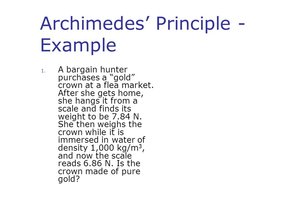 "Archimedes' Principle - Example 1. A bargain hunter purchases a ""gold"" crown at a flea market. After she gets home, she hangs it from a scale and find"