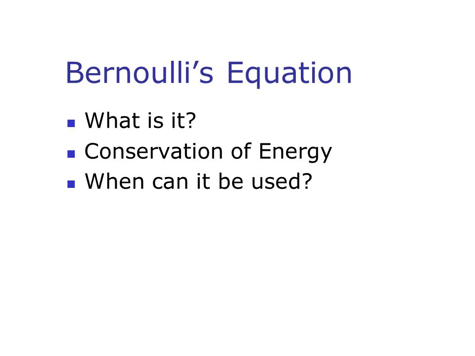 Bernoulli's Equation What is it? Conservation of Energy When can it be used?