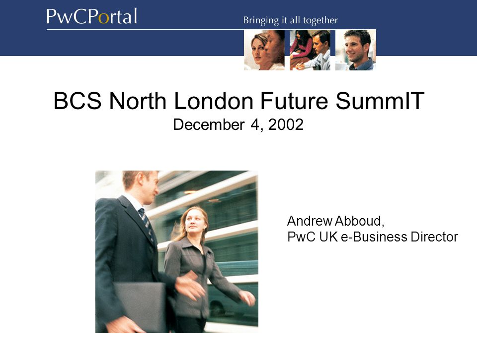 BCS North London Future SummIT December 4, 2002 Andrew Abboud, PwC UK e-Business Director