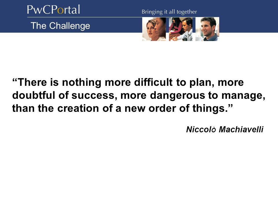 There is nothing more difficult to plan, more doubtful of success, more dangerous to manage, than the creation of a new order of things. Niccol Ò Machiavelli The Challenge