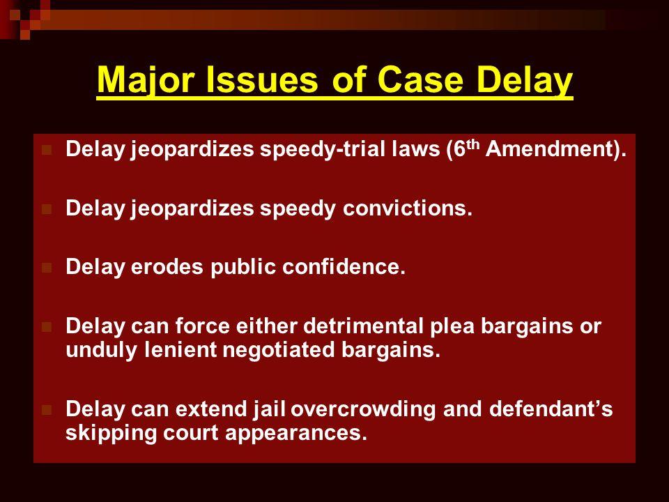 Major Issues of Case Delay Delay jeopardizes speedy-trial laws (6 th Amendment). Delay jeopardizes speedy convictions. Delay erodes public confidence.
