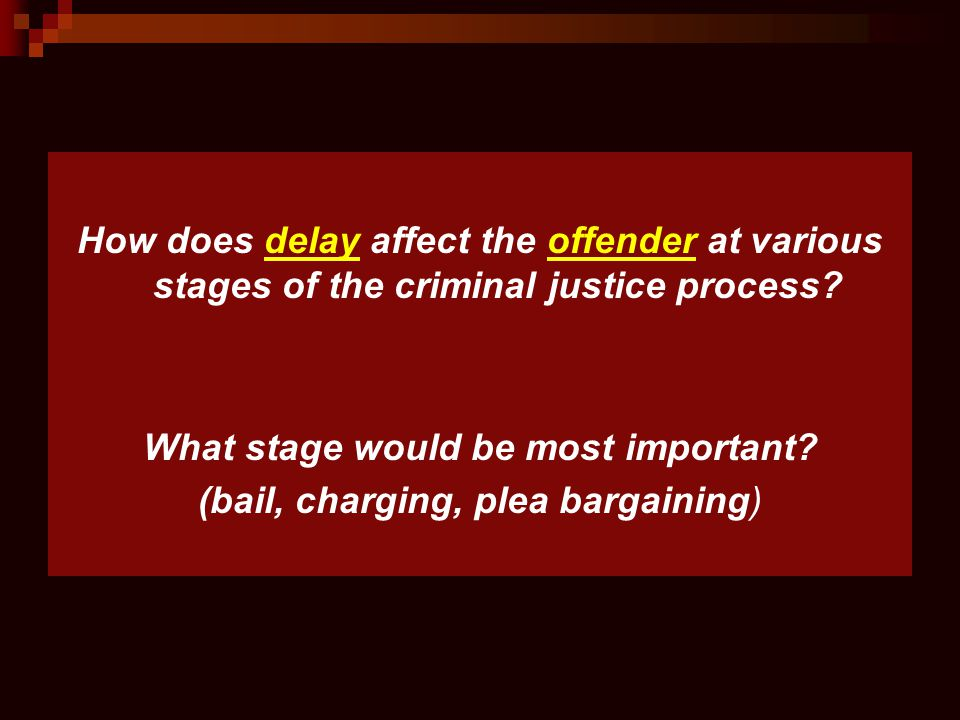 How does delay affect the offender at various stages of the criminal justice process? What stage would be most important? (bail, charging, plea bargai