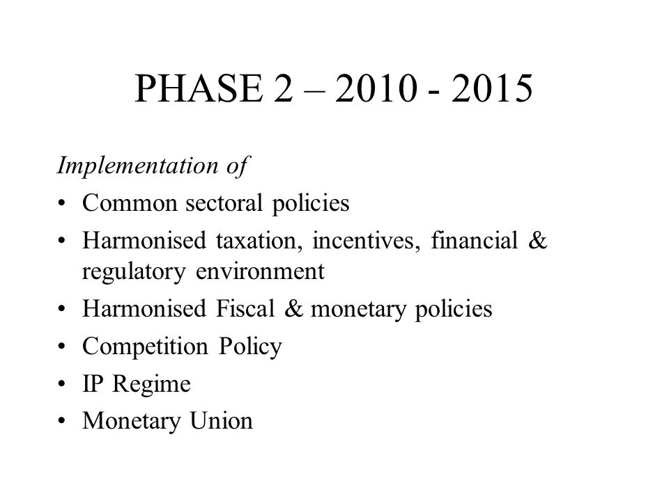 PHASE 2 – Implementation of Common sectoral policies Harmonised taxation, incentives, financial & regulatory environment Harmonised Fiscal & monetary policies Competition Policy IP Regime Monetary Union