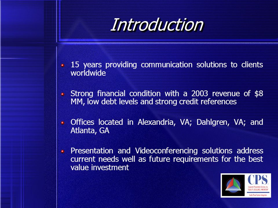 Introduction Introduction 15 years providing communication solutions to clients worldwide Strong financial condition with a 2003 revenue of $8 MM, low debt levels and strong credit references Offices located in Alexandria, VA; Dahlgren, VA; and Atlanta, GA Presentation and Videoconferencing solutions address current needs well as future requirements for the best value investment