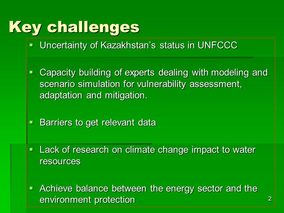 2 Key challenges  Uncertainty of Kazakhstan's status in UNFCCC  Capacity building of experts dealing with modeling and scenario simulation for vulnerability assessment, adaptation and mitigation.