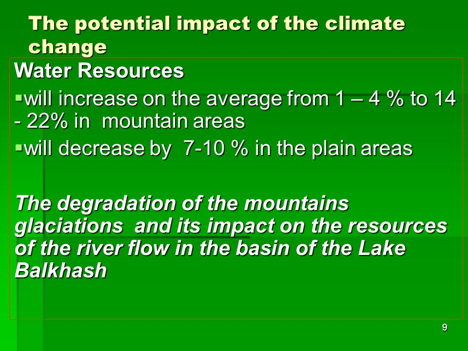 9 The potential impact of the climate change Water Resources  will increase on the average from 1 – 4 % to 14 - 22% in mountain areas  will decrease by 7-10 % in the plain areas The degradation of the mountains glaciations and its impact on the resources of the river flow in the basin of the Lake Balkhash