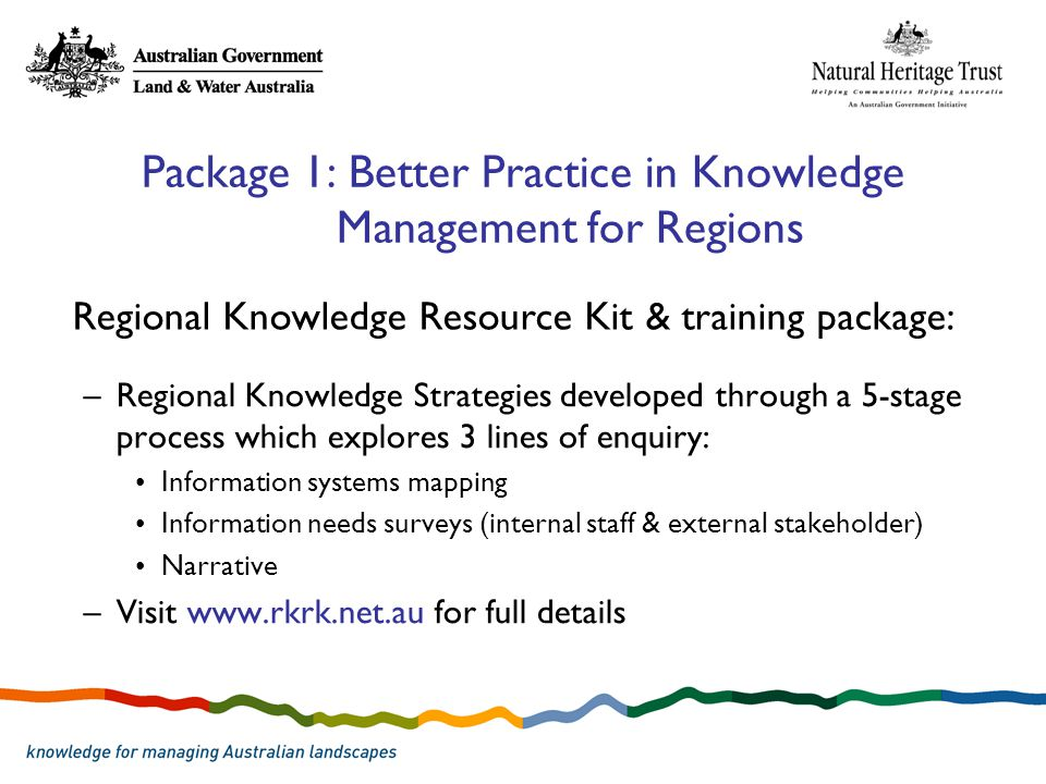Package 1: Better Practice in Knowledge Management for Regions –Regional Knowledge Strategies developed through a 5-stage process which explores 3 lines of enquiry: Information systems mapping Information needs surveys (internal staff & external stakeholder) Narrative –Visit www.rkrk.net.au for full details Regional Knowledge Resource Kit & training package:
